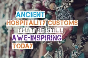 Ancient Hospitality Customs that are still Awe-Inspiring