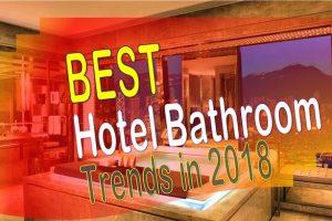 Top Hotel Bathroom trends in 2018