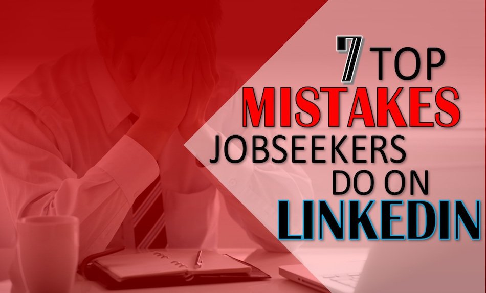 7 Top Mistakes Jobseekers Do on LinkedIn