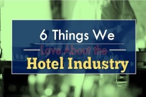 6 Things We Love About The Hotel Industry