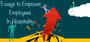 3 Ways to Empower Employees in the Hospitality Industry