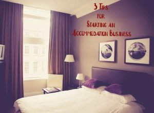 Tapping into the Hospitality Industry: 3 Tips for Starting an Accommodation Business