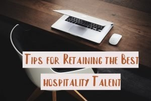 Useful Tips for Retaining the Best Hospitality Industry Talent