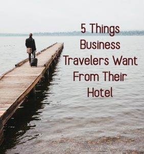 5 Things Business Travelers Want From Your Hotel