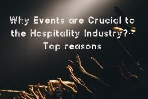 Why Events are Crucial to the Hospitality Industry?
