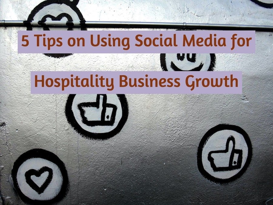 5 Crucial Tips on Using Social Media for Hospitality Business Growth