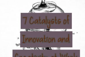 7 Catalysts of Innovation and Creativity at Work