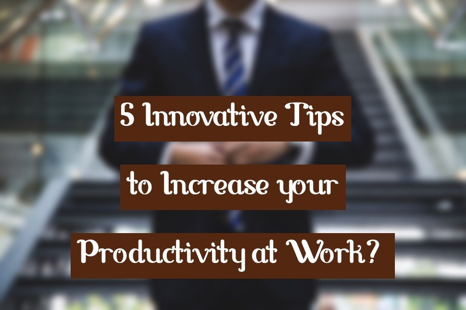 How to Increase your Productivity at Work? 5 Innovative Tips