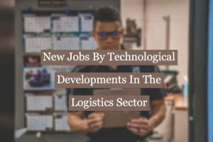 Read more about the article New Jobs Created By Technological Developments In The Logistics Sector