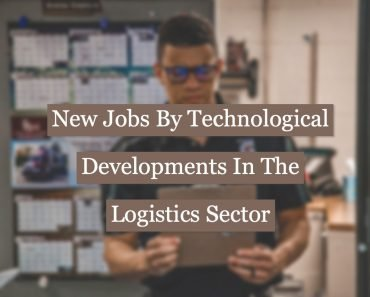New Jobs Created By Technological Developments In The Logistics Sector