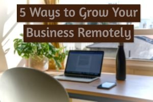 5 Ways to Grow Your Business Remotely