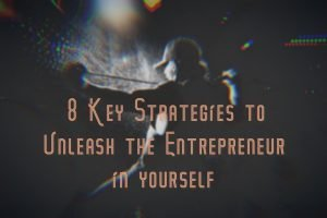 8 Key Strategies to Unleash the Entrepreneur in yourself