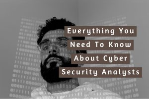 Everything You Need To Know About Becoming A Cyber Security Analyst