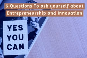6 Questions To ask yourself about Entrepreneurship and Innovation