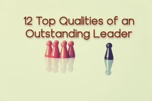 12 Top Qualities of An Outstanding Leader