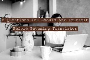 6 Questions You Should Ask Yourself Before Becoming A Translator