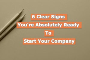 Read more about the article 6 Clear Signs You're Absolutely Ready To Start Your Company in 2021